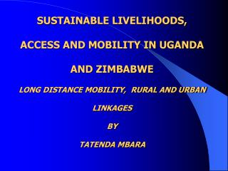 SUSTAINABLE LIVELIHOODS, ACCESS AND MOBILITY IN UGANDA AND ZIMBABWE LONG DISTANCE MOBILITY,  RURAL AND URBAN LINKAGES BY