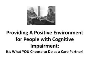 Providing A Positive Environment for People with Cognitive Impairment: It s What YOU Choose to Do as a Care Partner