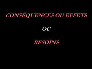 CONS QUENCES OU EFFETS   OU  BESOINS