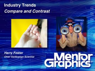 Industry Trends Compare and Contrast       Harry Foster Chief Verification Scientist