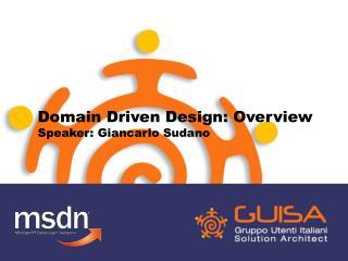 Domain Driven Design: Overview Speaker: Giancarlo Sudano