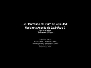Re-Planteando el Futuro de la Ciudad:   Hacia una Agenda de Livibilidad  Ignacio San Mart n The University of Arizona