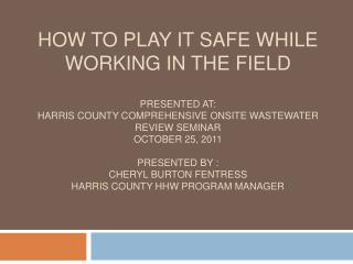 How to Play It safe while working in the field  Presented at: Harris County Comprehensive Onsite Wastewater Review Semin