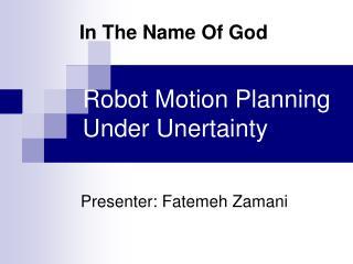 Robot Motion Planning Under Unertainty