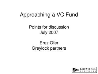 Approaching a VC Fund  Points for discussion July 2007  Erez Ofer Greylock partners