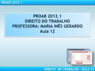 PROAB 2012.1 DIREITO DO TRABALHO PROFESSORA: MARIA IN S GERARDO Aula 12