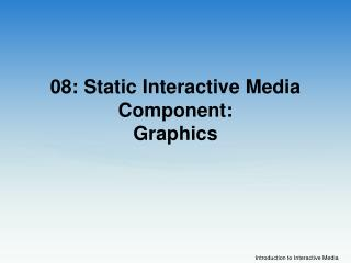08: Static Interactive Media Component:  Graphics