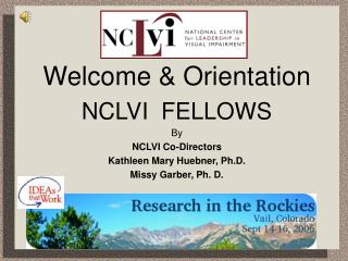 Welcome  Orientation NCLVI  FELLOWS By  NCLVI Co-Directors Kathleen Mary Huebner, Ph.D. Missy Garber, Ph. D.