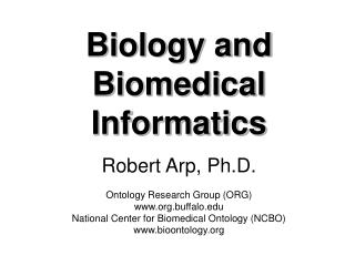 Biology and Biomedical Informatics  Robert Arp, Ph.D.  Ontology Research Group ORG org.buffalo National Center for Biome