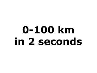 0-100 km  in 2 seconds