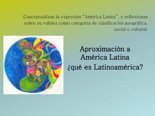 Conceptualizan la expresi n  Am rica Latina , y reflexionan sobre su validez como categor a de clasificaci n geogr fica,