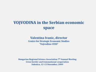 VOJVODINA in the Serbian economic space  Valentina Ivanic, director Centre for Strategic Economic Studies  Vojvodina-CES