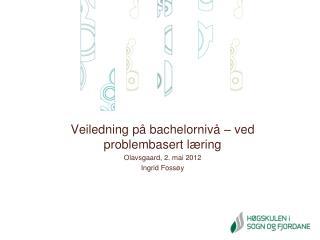 Veiledning p  bachelorniv    ved problembasert l ring Olavsgaard, 2. mai 2012 Ingrid Foss y