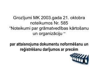 Grozijumi MK 2003.gada 21. oktobra noteikumos Nr. 585  Noteikumi par gramatvedibas karto anu un organizaciju    par atta