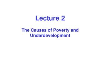 Lecture 2  The Causes of Poverty and Underdevelopment
