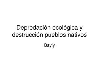 Depredaci n ecol gica y destrucci n pueblos nativos