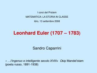 I corsi del Pristem MATEMATICA: LA STORIA IN CLASSE Idro, 13 settembre 2008  Leonhard Euler 1707   1783  Sandro Caparrin