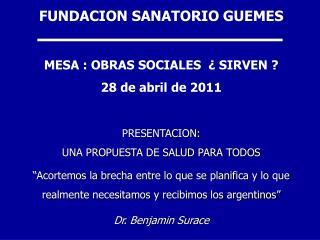 FUNDACION SANATORIO GUEMES  MESA : OBRAS SOCIALES    SIRVEN  28 de abril de 2011  PRESENTACION:  UNA PROPUESTA DE SALUD