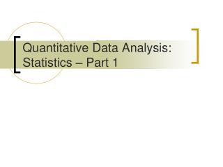 Quantitative Data Analysis:  Statistics   Part 1
