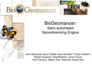 BioGeomancer: Semi-automated Georeferencing Engine      John Wieczorek, Aaron Steele, Dave Neufeld, P. Bryan Heidorn,  R
