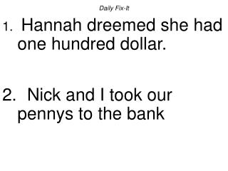 Daily Fix-It  Hannah dreemed she had one hundred dollar.    Nick and I took our pennys to the bank
