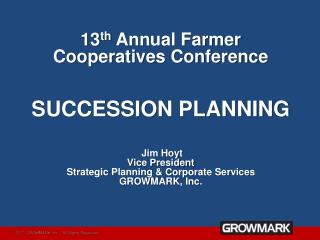 13th Annual Farmer Cooperatives Conference  SUCCESSION PLANNING   Jim Hoyt Vice President Strategic Planning  Corporate