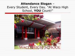 Attendance Slogan    Every Student, Every Day. At Waco High School, YOU Count