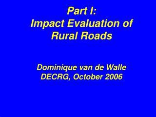 Part I:  Impact Evaluation of Rural Roads   Dominique van de Walle DECRG, October 2006