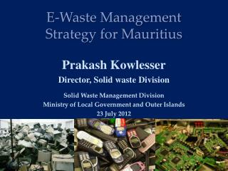 E-Waste Management  Strategy for Mauritius    Prakash Kowlesser Director, Solid waste Division  Solid Waste Management D