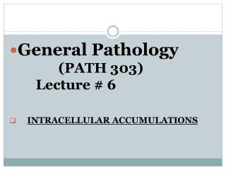 General Pathology              PATH 303                     Lecture  6        INTRACELLULAR ACCUMULATIONS
