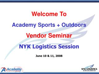 Welcome To   Academy Sports  Outdoors   Vendor Seminar   NYK Logistics Session   June 10  11, 2008