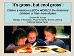 It s gross, but cool gross :   Children s reactions to BODY WORLDS: the Anatomical Exhibition of Real Human Bodies  Kim