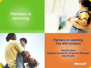 Partners in Learning The WW Initiative  Vincent Quah Regional Academic Programs Manager Asia Pacific