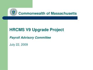 Commonwealth of Massachusetts        HRCMS V9 Upgrade Project  Payroll Advisory Committee   July 22, 2009