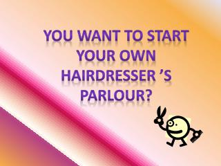 You want to start Your own  Hairdresser  s Parlour