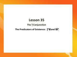 Lesson 35 The  Conjunction  The Predicators of Existence:  and