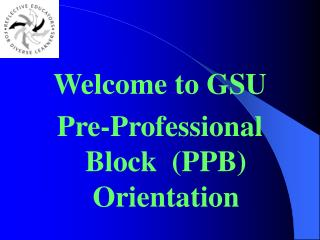 Welcome to GSU Pre-Professional Block  PPB Orientation