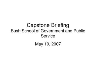 Capstone Briefing Bush School of Government and Public Service