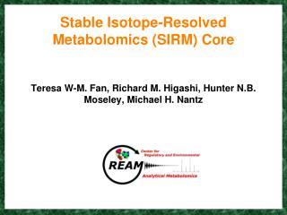 Stable Isotope-Resolved Metabolomics SIRM Core   Teresa W-M. Fan, Richard M. Higashi, Hunter N.B. Moseley, Michael H. Na