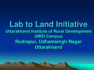 Lab to Land Initiative  Uttarakhand Institute of Rural Development UIRD Campus Rudrapur, Udhamsingh Nagar Uttarakhand