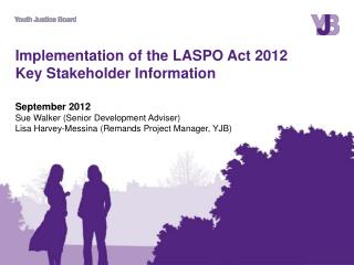 Implementation of the LASPO Act 2012  Key Stakeholder Information  September 2012 Sue Walker Senior Development Advisor