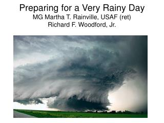 Preparing for a Very Rainy Day MG Martha T. Rainville, USAF ret Richard F. Woodford, Jr.