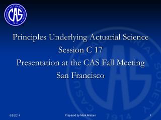 Principles Underlying Actuarial Science Session C 17 Presentation at the CAS Fall Meeting  San Francisco