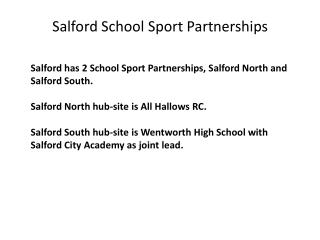 Salford has 2 School Sport Partnerships, Salford North and Salford South.  Salford North hub-site is All Hallows RC.  Sa