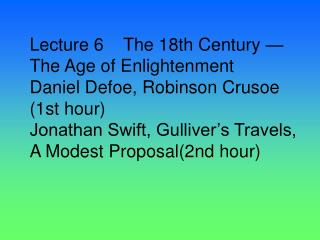 Lecture 6    The 18th Century  The Age of Enlightenment Daniel Defoe, Robinson Crusoe 1st hour Jonathan Swift, Gulliver