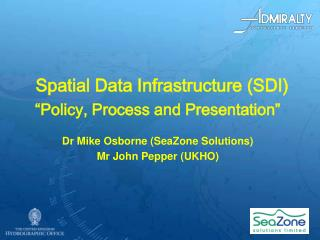 Spatial Data Infrastructure SDI  Policy, Process and Presentation   Dr Mike Osborne SeaZone Solutions  Mr John Pepper UK