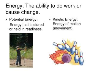 Energy: The ability to do work or cause change.