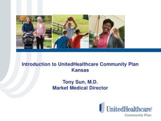 Introduction to UnitedHealthcare Community Plan Kansas  Tony Sun, M.D. Market Medical Director