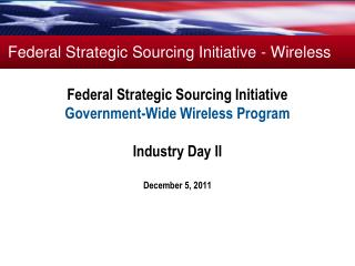 Federal Strategic Sourcing Initiative Government-Wide Wireless Program  Industry Day II  December 5, 2011