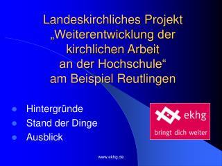 Landeskirchliches Projekt  Weiterentwicklung der kirchlichen Arbeit  an der Hochschule  am Beispiel Reutlingen
